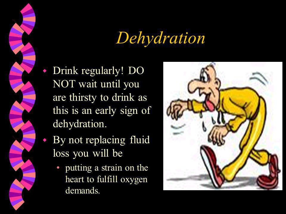 Dehydration w Drink regularly! DO NOT wait until you are thirsty to drink as this is an early sign of dehydration. w By not replacing fluid loss you w