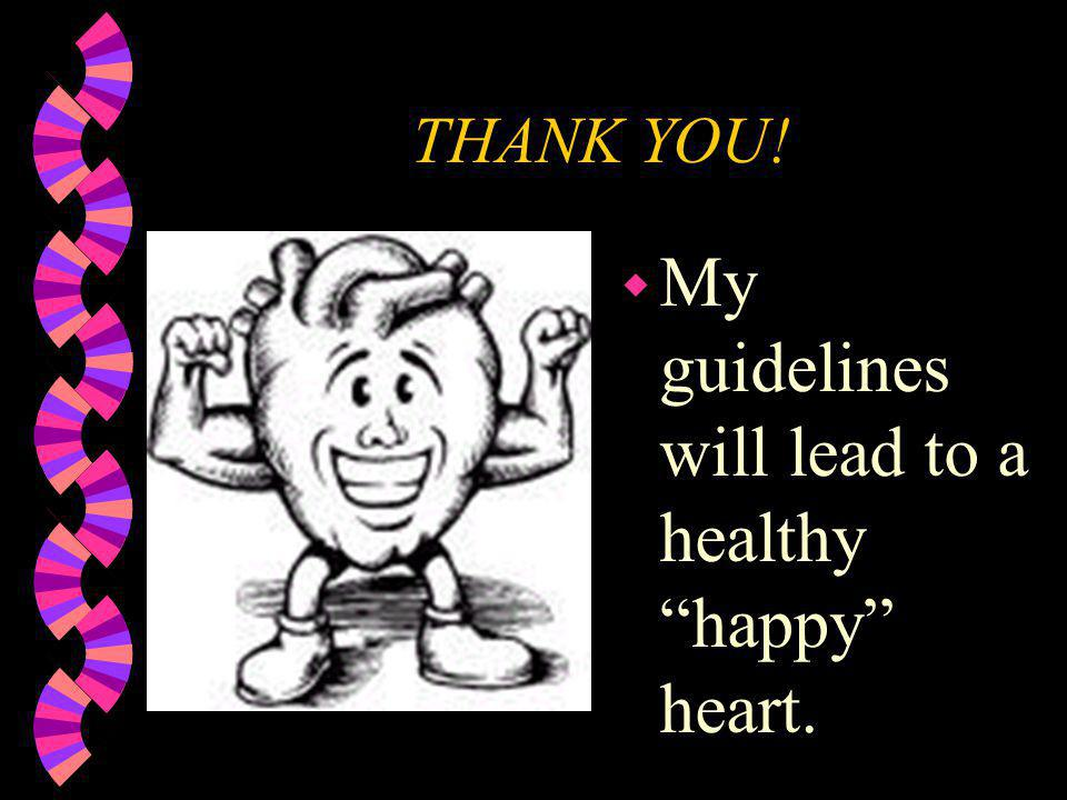 THANK YOU! w My guidelines will lead to a healthy happy heart.