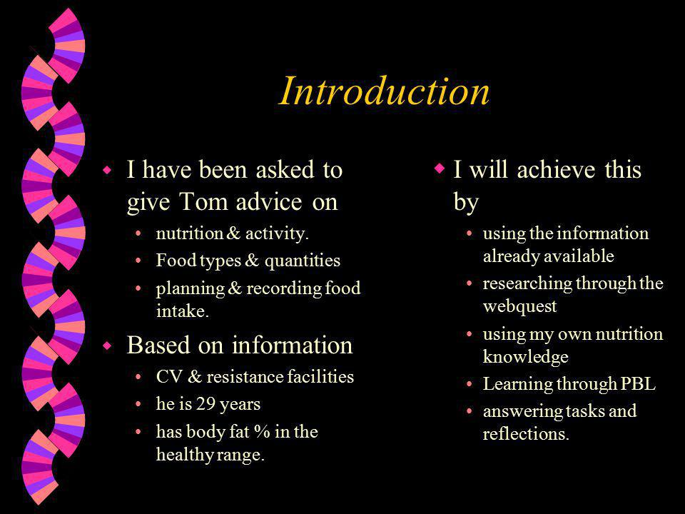 Introduction w I have been asked to give Tom advice on nutrition & activity. Food types & quantities planning & recording food intake. w Based on info