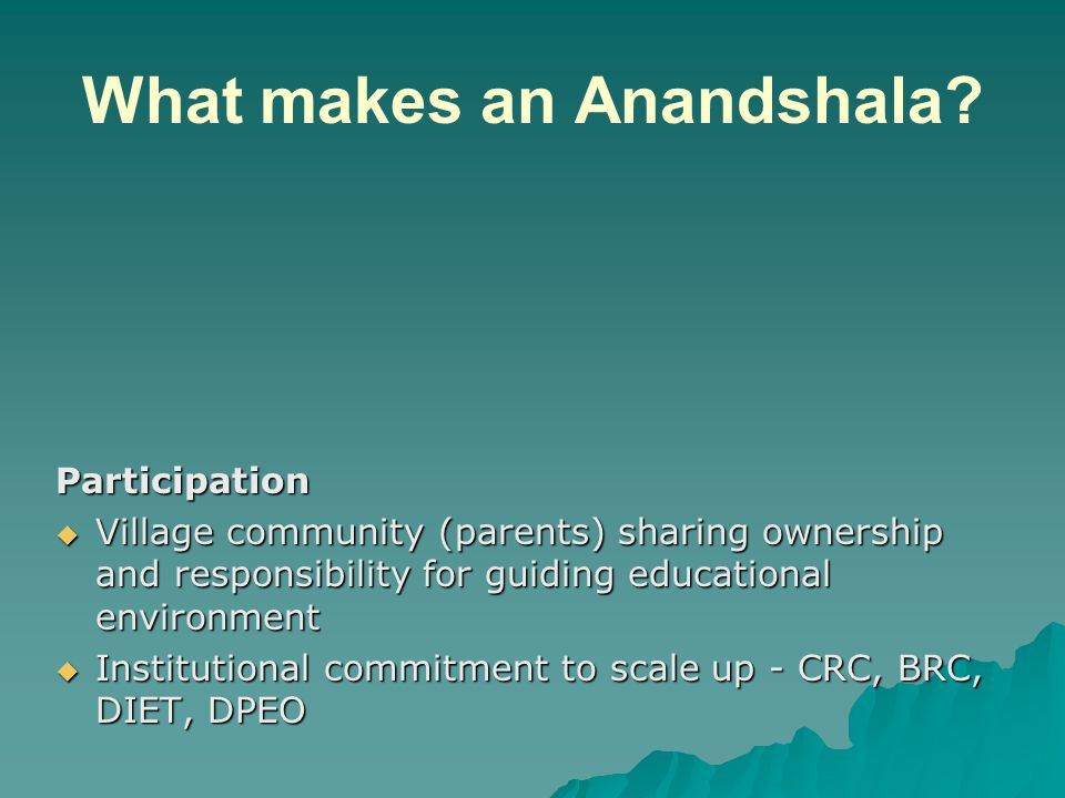What makes an Anandshala? Participation Village community (parents) sharing ownership and responsibility for guiding educational environment Village c