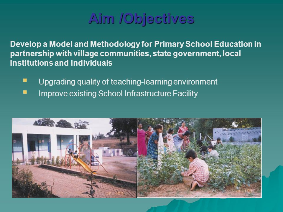 Aim /Objectives Develop a Model and Methodology for Primary School Education in partnership with village communities, state government, local Institut