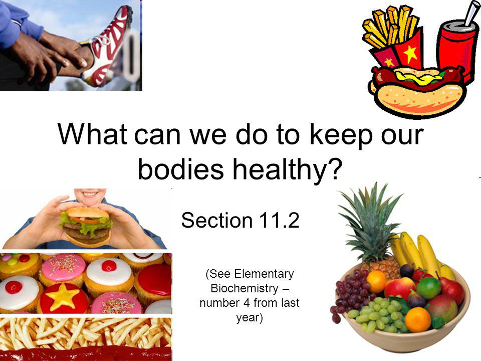 What can we do to keep our bodies healthy? Section 11.2 (See Elementary Biochemistry – number 4 from last year)