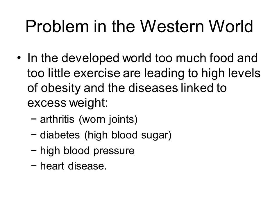 Problem in the Western World In the developed world too much food and too little exercise are leading to high levels of obesity and the diseases linke