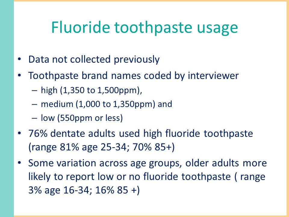 Fluoride toothpaste usage Data not collected previously Toothpaste brand names coded by interviewer – high (1,350 to 1,500ppm), – medium (1,000 to 1,350ppm) and – low (550ppm or less) 76% dentate adults used high fluoride toothpaste (range 81% age 25-34; 70% 85+) Some variation across age groups, older adults more likely to report low or no fluoride toothpaste ( range 3% age 16-34; 16% 85 +)