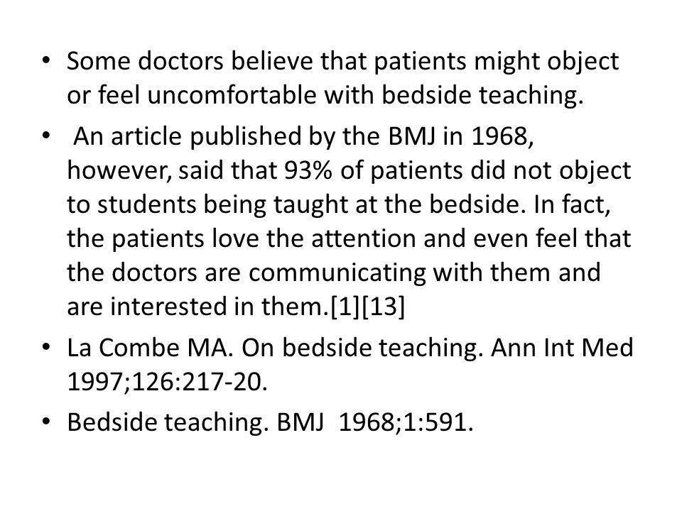 Some doctors believe that patients might object or feel uncomfortable with bedside teaching. An article published by the BMJ in 1968, however, said th