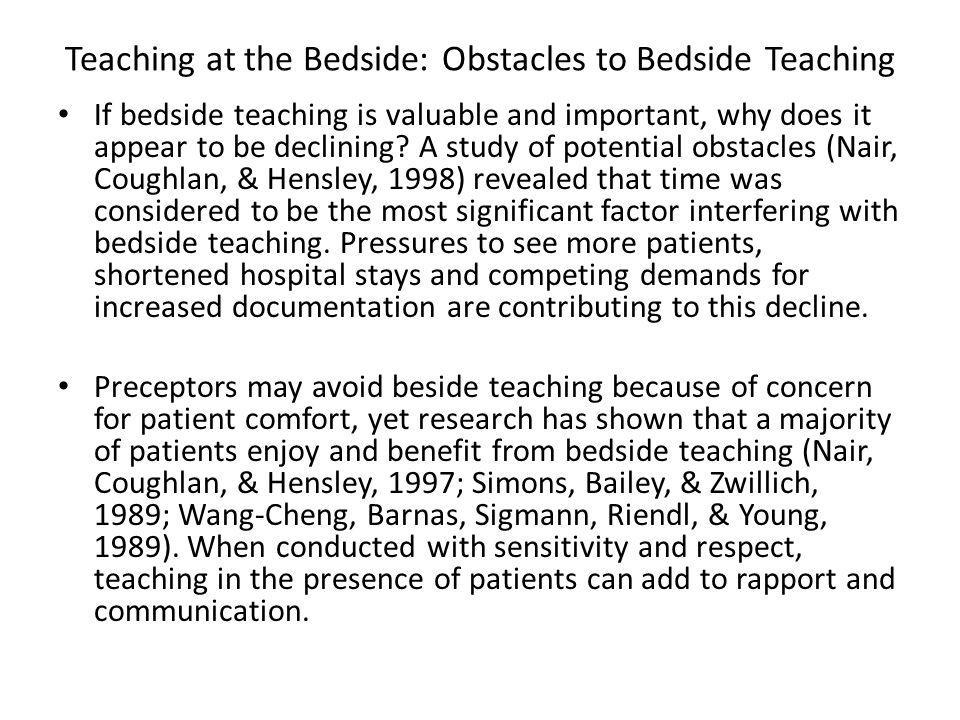 Teaching at the Bedside: Obstacles to Bedside Teaching If bedside teaching is valuable and important, why does it appear to be declining.