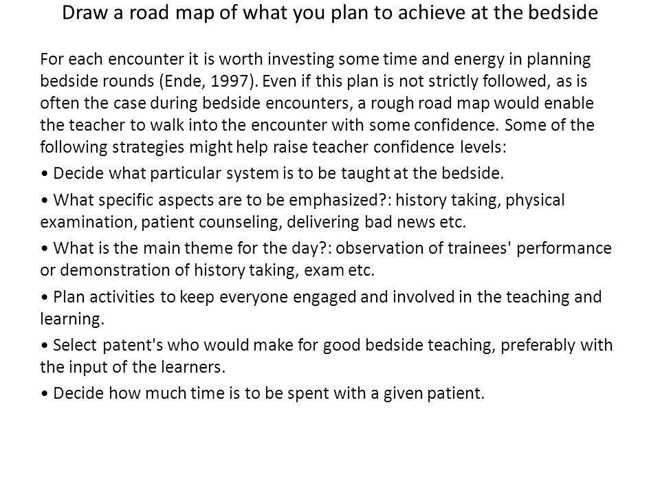 Draw a road map of what you plan to achieve at the bedside For each encounter it is worth investing some time and energy in planning bedside rounds (Ende, 1997).