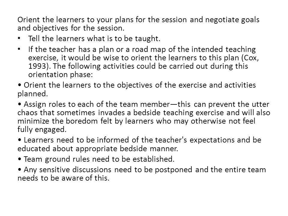 Orient the learners to your plans for the session and negotiate goals and objectives for the session. Tell the learners what is to be taught. If the t