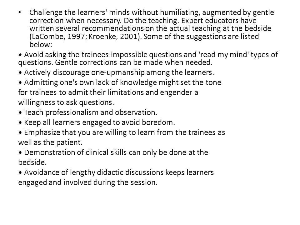 Challenge the learners' minds without humiliating, augmented by gentle correction when necessary. Do the teaching. Expert educators have written sever