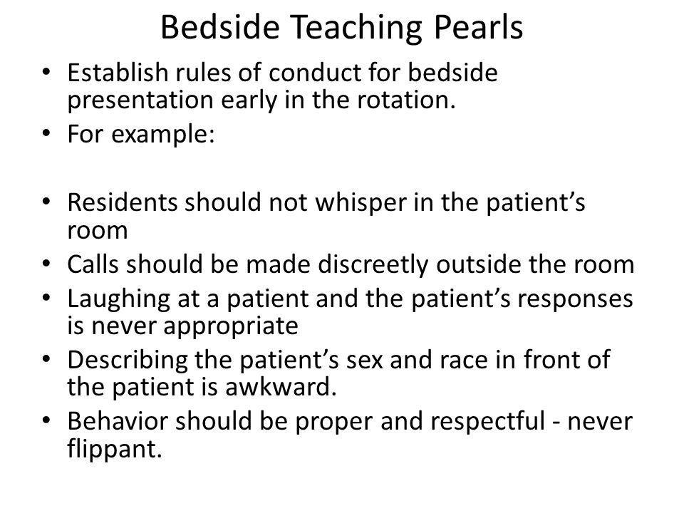 Bedside Teaching Pearls Establish rules of conduct for bedside presentation early in the rotation. For example: Residents should not whisper in the pa