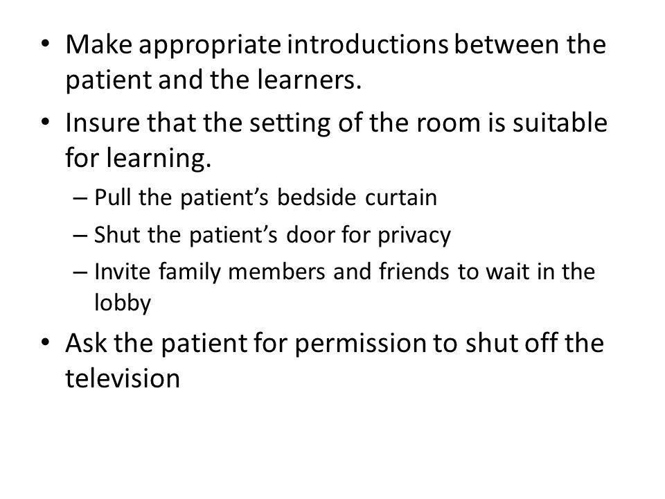 Make appropriate introductions between the patient and the learners. Insure that the setting of the room is suitable for learning. – Pull the patients