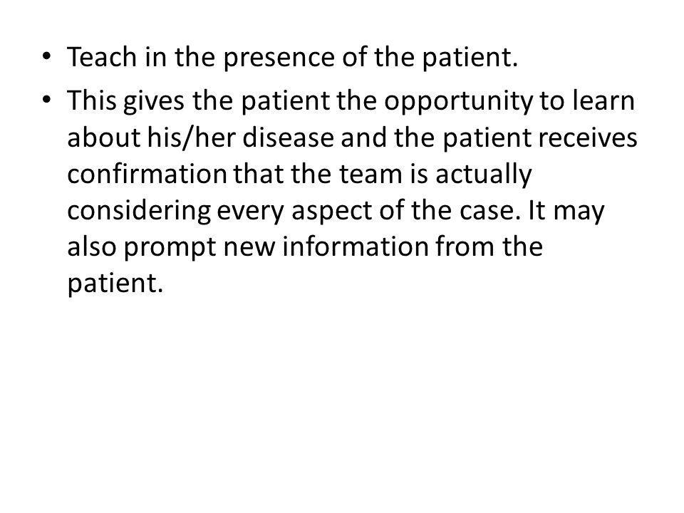 Teach in the presence of the patient. This gives the patient the opportunity to learn about his/her disease and the patient receives confirmation that