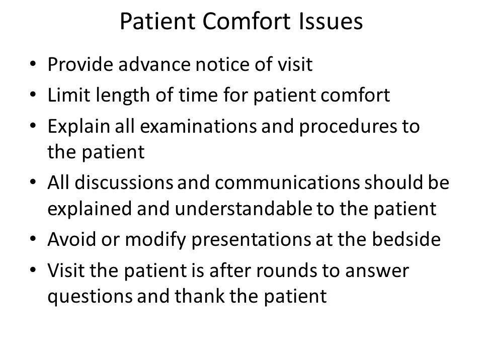 Patient Comfort Issues Provide advance notice of visit Limit length of time for patient comfort Explain all examinations and procedures to the patient All discussions and communications should be explained and understandable to the patient Avoid or modify presentations at the bedside Visit the patient is after rounds to answer questions and thank the patient
