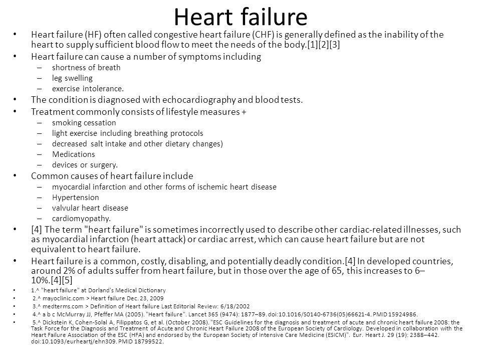 Heart failure Heart failure (HF) often called congestive heart failure (CHF) is generally defined as the inability of the heart to supply sufficient b