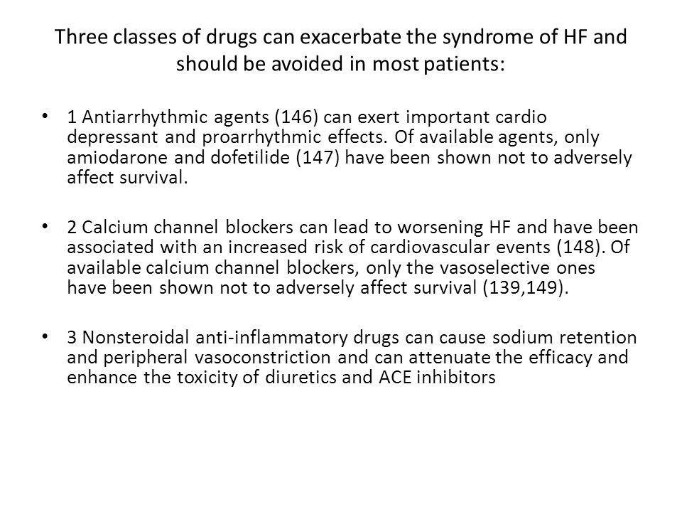 Three classes of drugs can exacerbate the syndrome of HF and should be avoided in most patients: 1 Antiarrhythmic agents (146) can exert important cardio depressant and proarrhythmic effects.