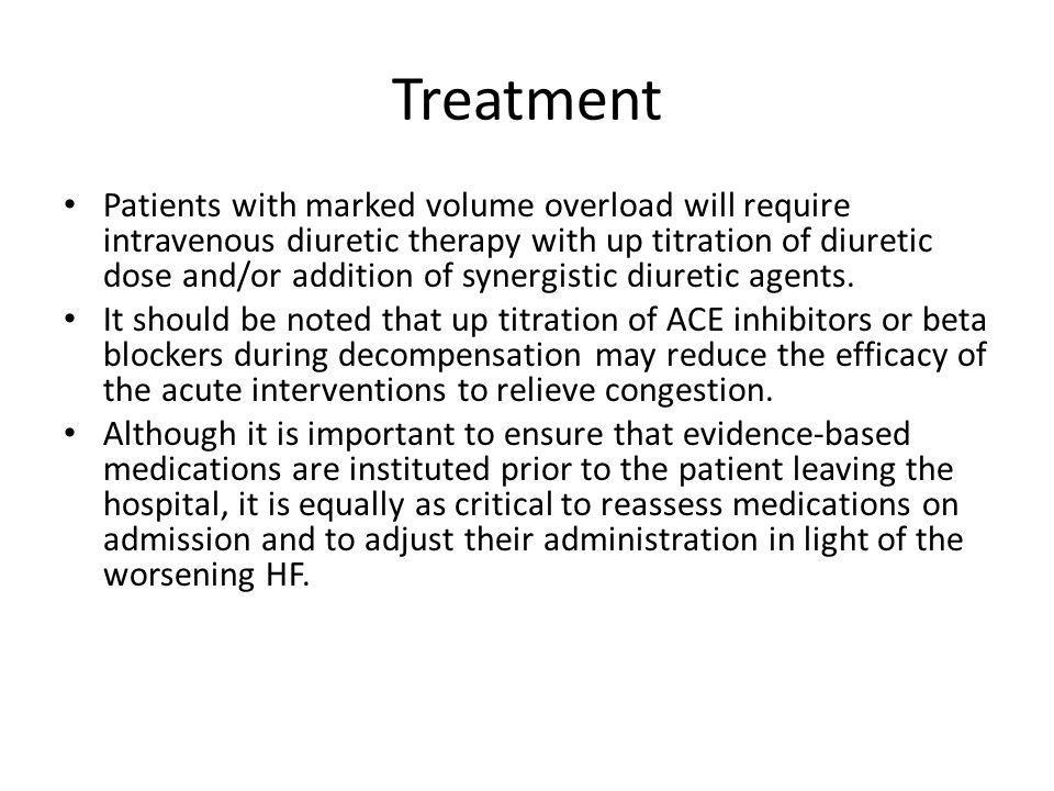 Treatment Patients with marked volume overload will require intravenous diuretic therapy with up titration of diuretic dose and/or addition of synergi