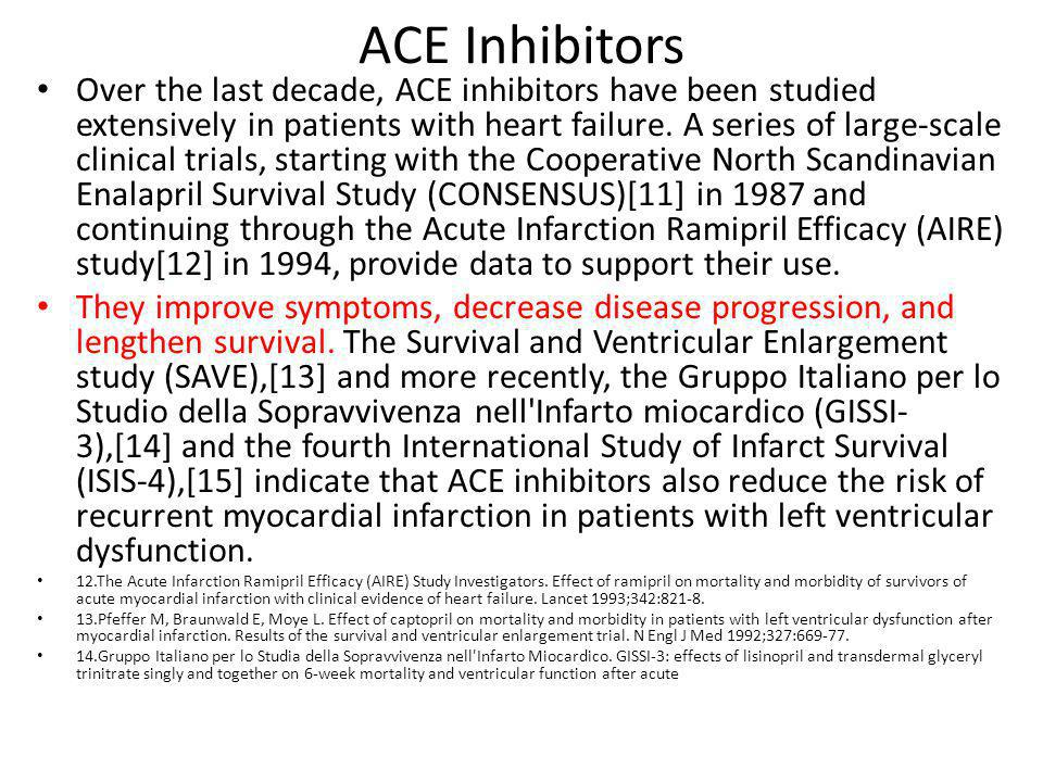 ACE Inhibitors Over the last decade, ACE inhibitors have been studied extensively in patients with heart failure.