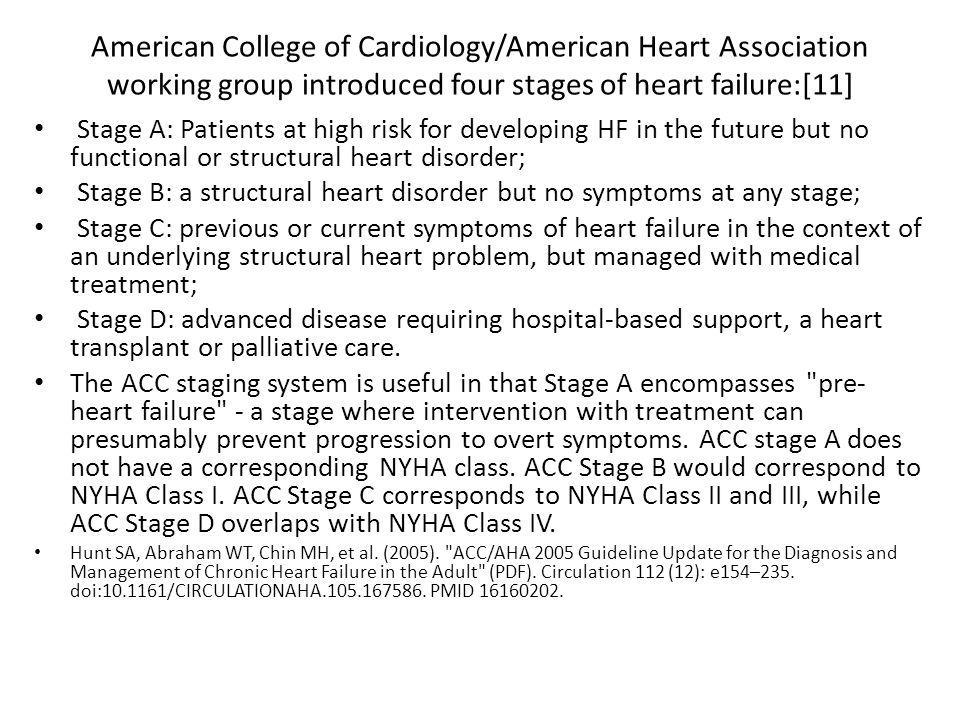 American College of Cardiology/American Heart Association working group introduced four stages of heart failure:[11] Stage A: Patients at high risk for developing HF in the future but no functional or structural heart disorder; Stage B: a structural heart disorder but no symptoms at any stage; Stage C: previous or current symptoms of heart failure in the context of an underlying structural heart problem, but managed with medical treatment; Stage D: advanced disease requiring hospital-based support, a heart transplant or palliative care.