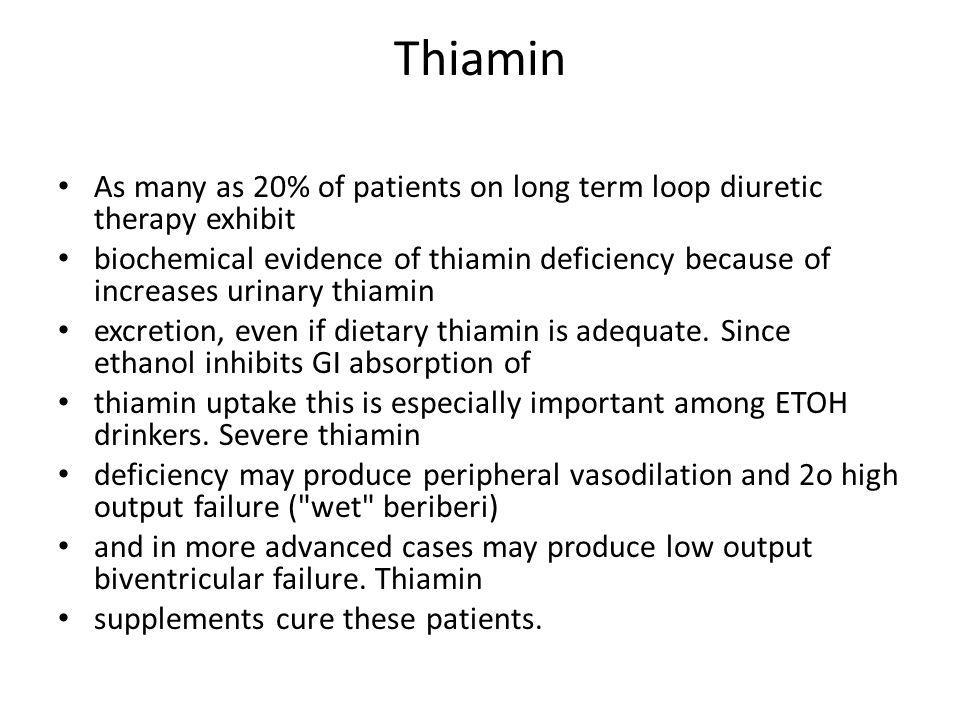 Thiamin As many as 20% of patients on long term loop diuretic therapy exhibit biochemical evidence of thiamin deficiency because of increases urinary thiamin excretion, even if dietary thiamin is adequate.