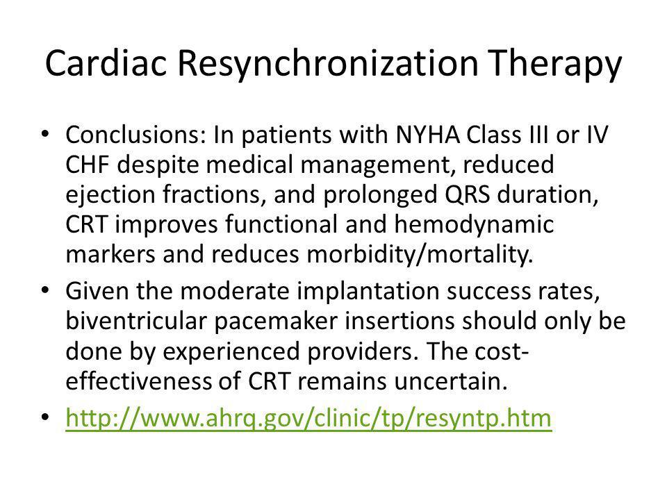 Cardiac Resynchronization Therapy Conclusions: In patients with NYHA Class III or IV CHF despite medical management, reduced ejection fractions, and prolonged QRS duration, CRT improves functional and hemodynamic markers and reduces morbidity/mortality.