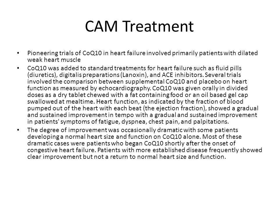 CAM Treatment Pioneering trials of CoQ10 in heart failure involved primarily patients with dilated weak heart muscle CoQ10 was added to standard treatments for heart failure such as fluid pills (diuretics), digitalis preparations (Lanoxin), and ACE inhibitors.