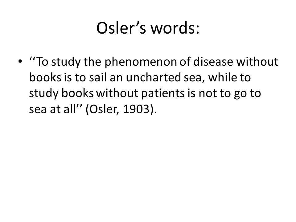 Oslers words: To study the phenomenon of disease without books is to sail an uncharted sea, while to study books without patients is not to go to sea at all (Osler, 1903).