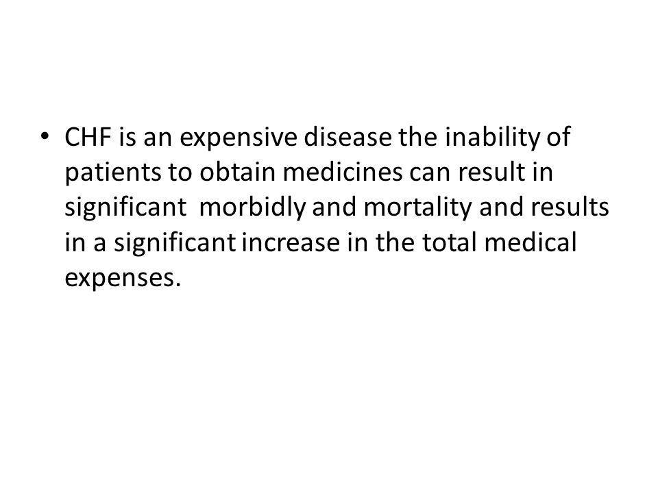 CHF is an expensive disease the inability of patients to obtain medicines can result in significant morbidly and mortality and results in a significan