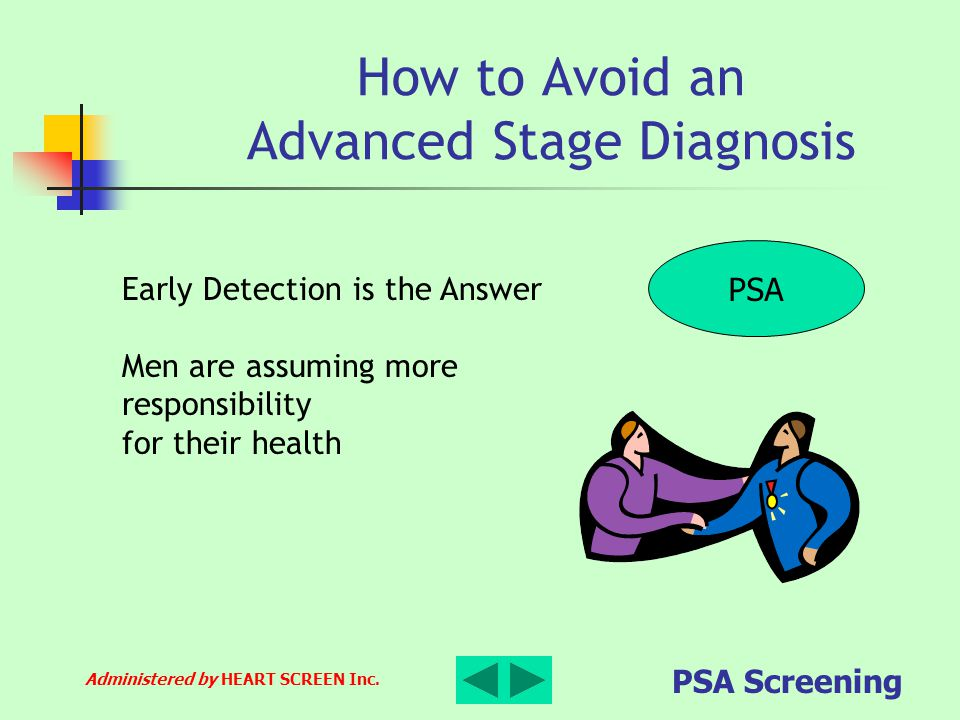 Administered by HEART SCREEN Inc. PSA Screening How to Avoid an Advanced Stage Diagnosis PSA Early Detection is the Answer Men are assuming more respo
