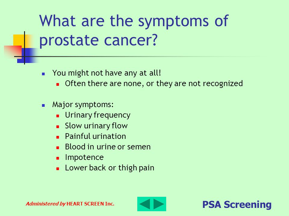 Administered by HEART SCREEN Inc. PSA Screening What are the symptoms of prostate cancer? You might not have any at all! Often there are none, or they