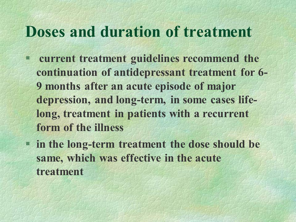 Doses and duration of treatment § current treatment guidelines recommend the continuation of antidepressant treatment for 6- 9 months after an acute episode of major depression, and long-term, in some cases life- long, treatment in patients with a recurrent form of the illness §in the long-term treatment the dose should be same, which was effective in the acute treatment
