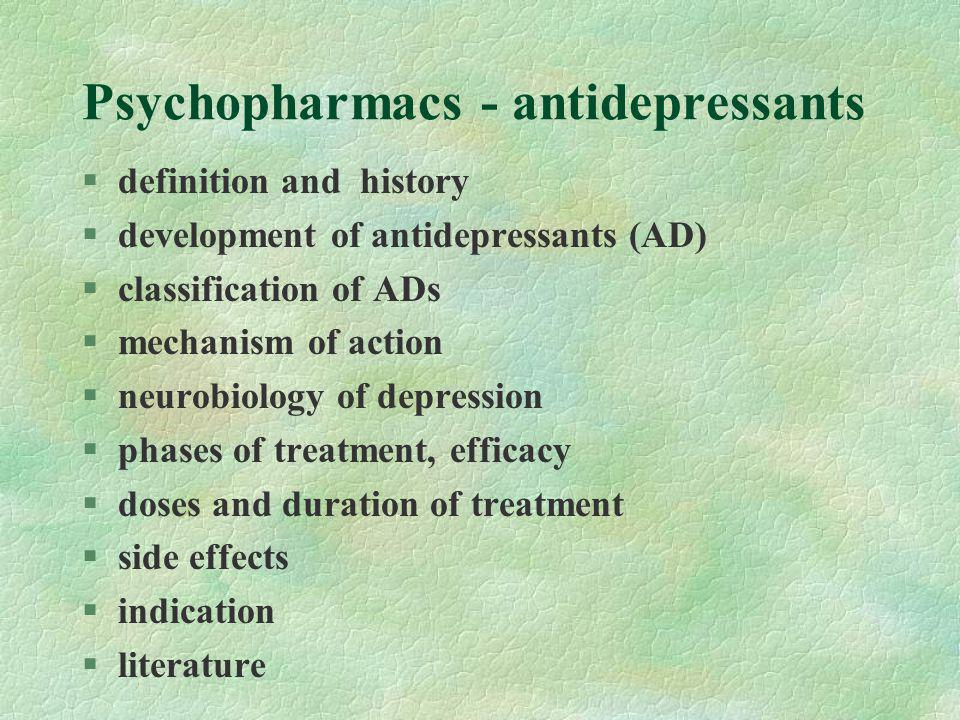 Psychopharmacs - antidepressants §definition and history §development of antidepressants (AD) §classification of ADs §mechanism of action §neurobiology of depression §phases of treatment, efficacy §doses and duration of treatment §side effects §indication §literature