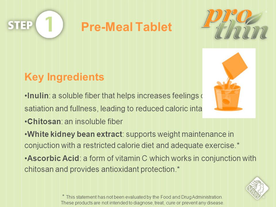 Pre-Meal Tablet Key Ingredients Inulin: a soluble fiber that helps increases feelings of satiation and fullness, leading to reduced caloric intake.* Chitosan: an insoluble fiber White kidney bean extract: supports weight maintenance in conjuction with a restricted calorie diet and adequate exercise.* Ascorbic Acid: a form of vitamin C which works in conjunction with chitosan and provides antioxidant protection.* * This statement has not been evaluated by the Food and Drug Administration.