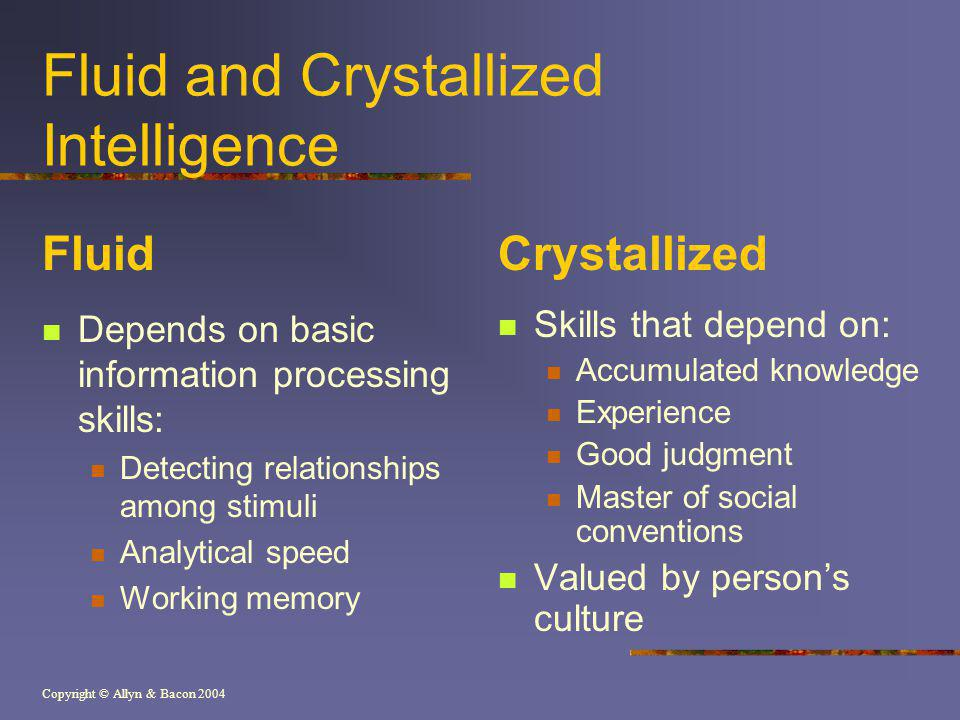 Copyright © Allyn & Bacon 2004 Fluid and Crystallized Intelligence Fluid Depends on basic information processing skills: Detecting relationships among stimuli Analytical speed Working memory Crystallized Skills that depend on: Accumulated knowledge Experience Good judgment Master of social conventions Valued by persons culture
