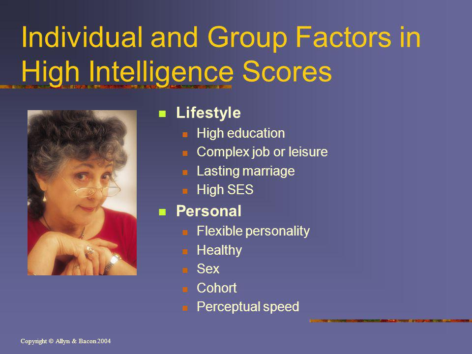 Copyright © Allyn & Bacon 2004 Individual and Group Factors in High Intelligence Scores Lifestyle High education Complex job or leisure Lasting marriage High SES Personal Flexible personality Healthy Sex Cohort Perceptual speed