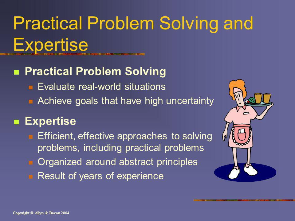 Copyright © Allyn & Bacon 2004 Practical Problem Solving and Expertise Practical Problem Solving Evaluate real-world situations Achieve goals that have high uncertainty Expertise Efficient, effective approaches to solving problems, including practical problems Organized around abstract principles Result of years of experience