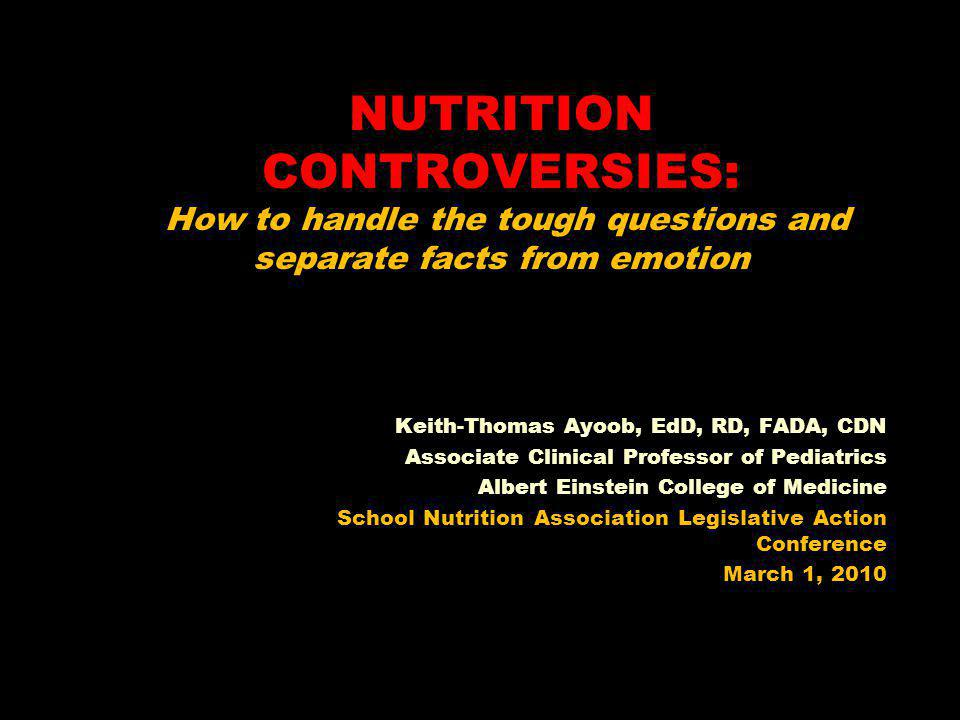 NUTRITION CONTROVERSIES: How to handle the tough questions and separate facts from emotion Keith-Thomas Ayoob, EdD, RD, FADA, CDN Associate Clinical Professor of Pediatrics Albert Einstein College of Medicine School Nutrition Association Legislative Action Conference March 1, 2010
