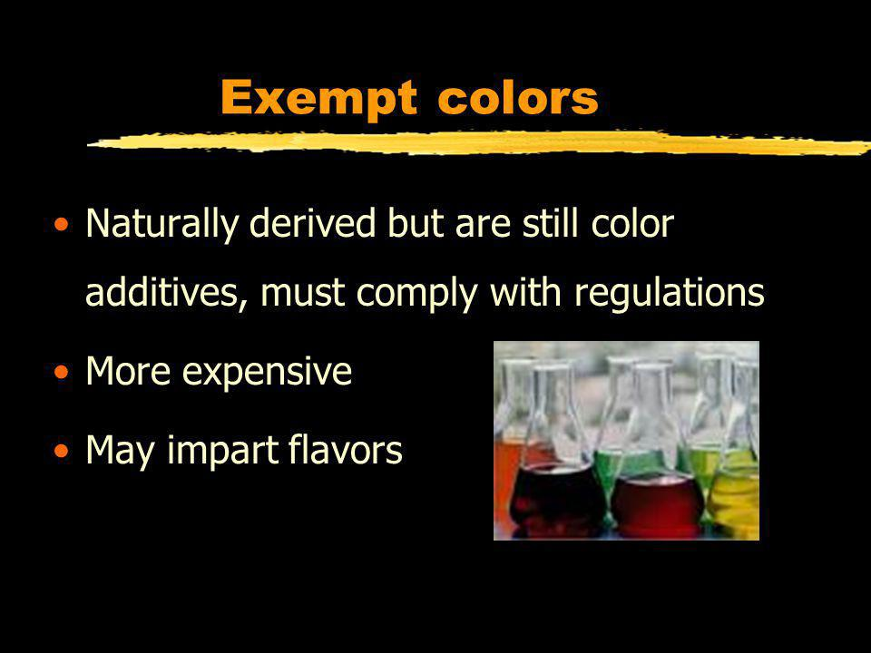Exempt colors Naturally derived but are still color additives, must comply with regulations More expensive May impart flavors