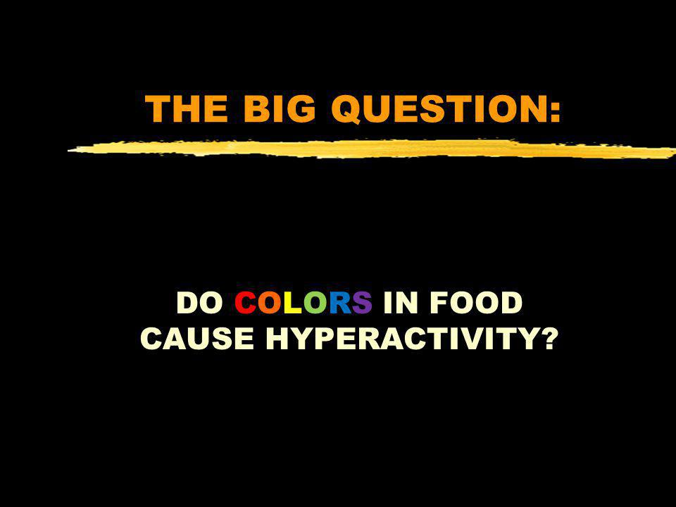 THE BIG QUESTION: DO COLORS IN FOOD CAUSE HYPERACTIVITY?