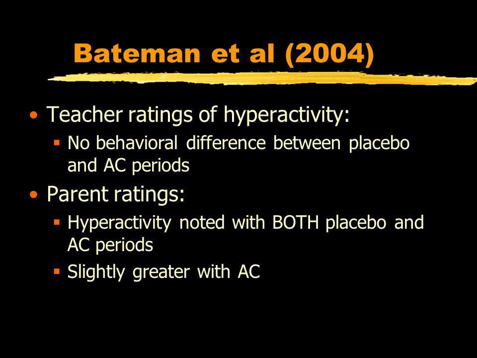 Bateman et al (2004) Teacher ratings of hyperactivity: No behavioral difference between placebo and AC periods Parent ratings: Hyperactivity noted with BOTH placebo and AC periods Slightly greater with AC
