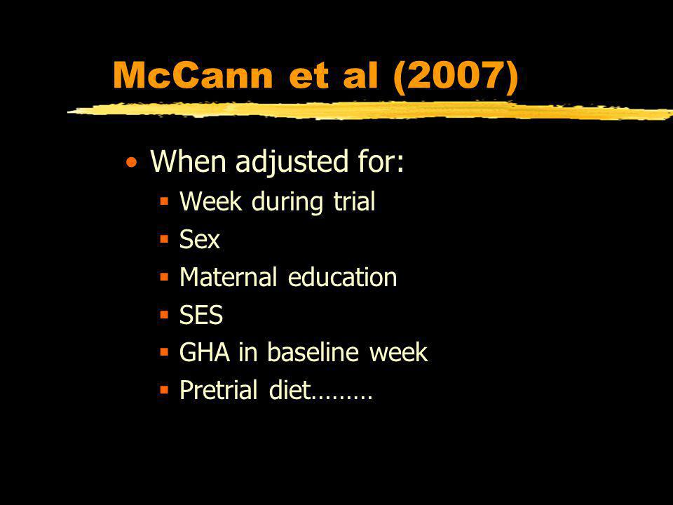 McCann et al (2007) When adjusted for: Week during trial Sex Maternal education SES GHA in baseline week Pretrial diet………
