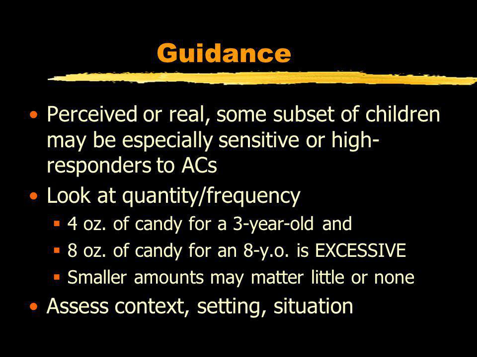 Guidance Perceived or real, some subset of children may be especially sensitive or high- responders to ACs Look at quantity/frequency 4 oz.