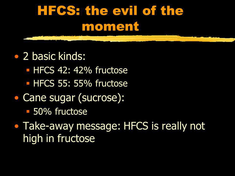 HFCS: the evil of the moment 2 basic kinds: HFCS 42: 42% fructose HFCS 55: 55% fructose Cane sugar (sucrose): 50% fructose Take-away message: HFCS is really not high in fructose