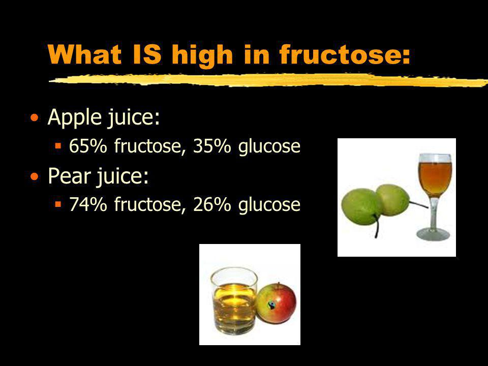 What IS high in fructose: Apple juice: 65% fructose, 35% glucose Pear juice: 74% fructose, 26% glucose