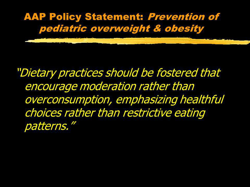 AAP Policy Statement: Prevention of pediatric overweight & obesity Dietary practices should be fostered that encourage moderation rather than overconsumption, emphasizing healthful choices rather than restrictive eating patterns.