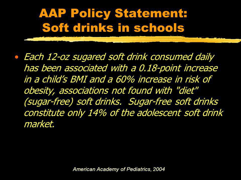 AAP Policy Statement: Soft drinks in schools Each 12-oz sugared soft drink consumed daily has been associated with a 0.18-point increase in a childs BMI and a 60% increase in risk of obesity, associations not found with diet (sugar-free) soft drinks.