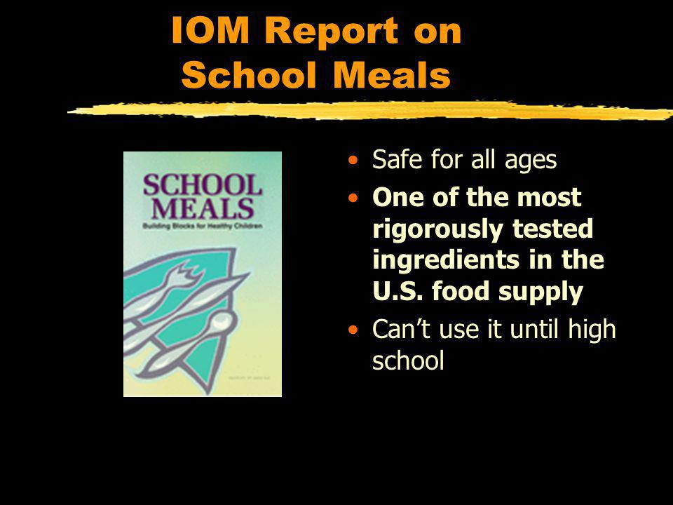 IOM Report on School Meals Safe for all ages One of the most rigorously tested ingredients in the U.S.
