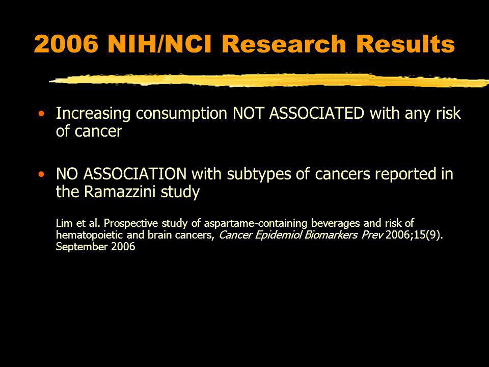2006 NIH/NCI Research Results Increasing consumption NOT ASSOCIATED with any risk of cancer NO ASSOCIATION with subtypes of cancers reported in the Ramazzini study Lim et al.