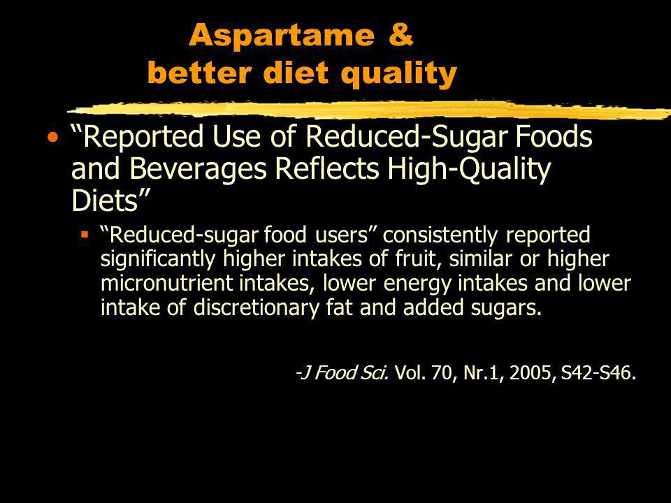 Aspartame & better diet quality Reported Use of Reduced-Sugar Foods and Beverages Reflects High-Quality Diets Reduced-sugar food users consistently reported significantly higher intakes of fruit, similar or higher micronutrient intakes, lower energy intakes and lower intake of discretionary fat and added sugars.