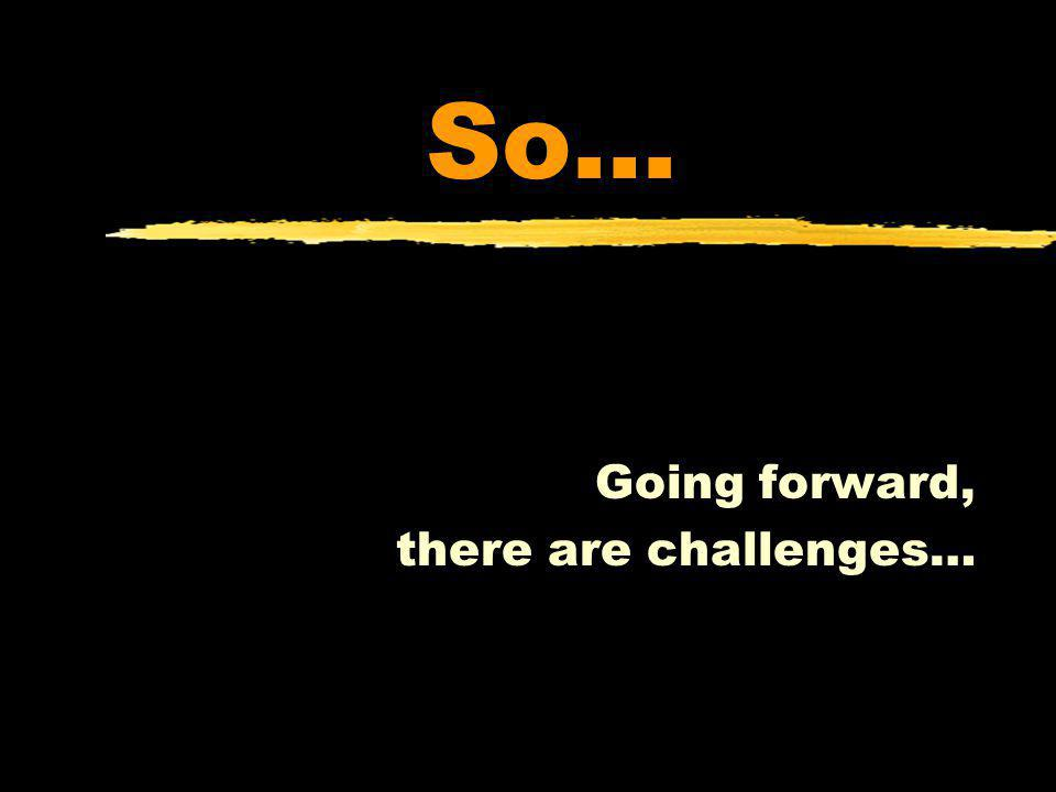 So… Going forward, there are challenges…