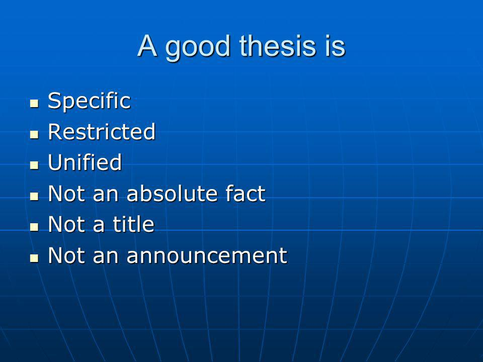 A good thesis is Specific Specific Restricted Restricted Unified Unified Not an absolute fact Not an absolute fact Not a title Not a title Not an announcement Not an announcement